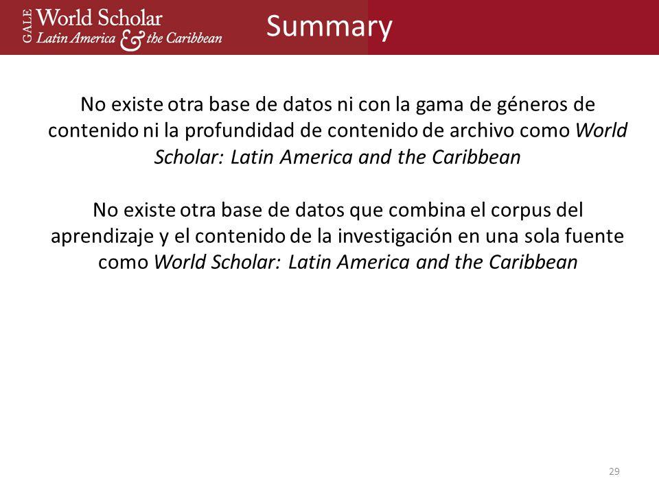 Summary 29 No existe otra base de datos ni con la gama de géneros de contenido ni la profundidad de contenido de archivo como World Scholar: Latin America and the Caribbean No existe otra base de datos que combina el corpus del aprendizaje y el contenido de la investigación en una sola fuente como World Scholar: Latin America and the Caribbean