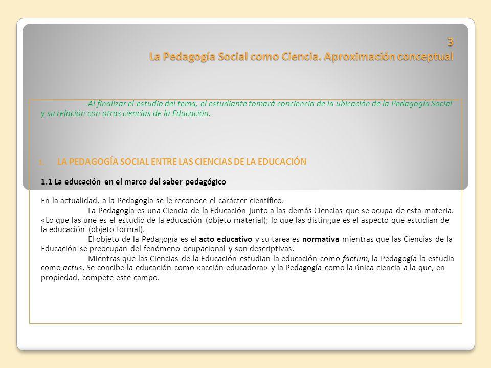 3 La Pedagogía Social como Ciencia. Aproximación conceptual Al finalizar el estudio del tema, el estudiante tomará conciencia de la ubicación de la Pe