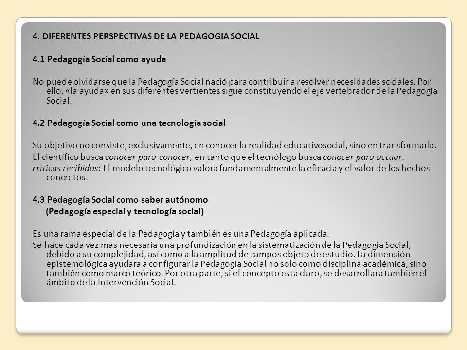 4. DIFERENTES PERSPECTIVAS DE LA PEDAGOGIA SOCIAL 4.1 Pedagogía Social como ayuda No puede olvidarse que la Pedagogía Social nació para contribuir a r