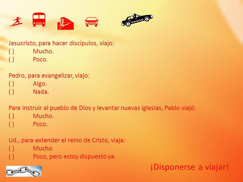 ¡Disponerse a viajar! Jesucristo, para hacer discípulos, viajo: ( )Mucho. ( )Poco. Pedro, para evangelizar, viajo: ( )Algo. ( )Nada. Para instruir al