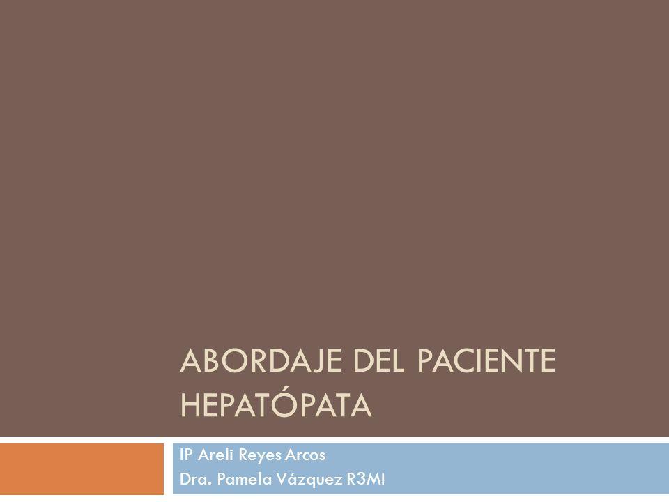 ABORDAJE DEL PACIENTE HEPATÓPATA IP Areli Reyes Arcos Dra. Pamela Vázquez R3MI
