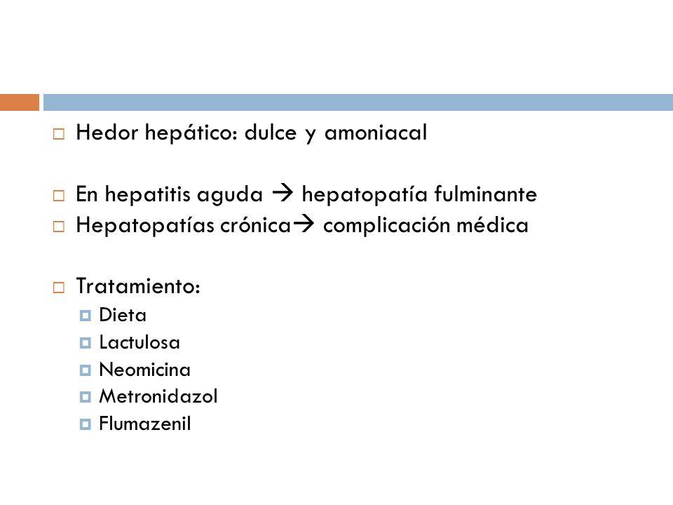 Hedor hepático: dulce y amoniacal En hepatitis aguda hepatopatía fulminante Hepatopatías crónica complicación médica Tratamiento: Dieta Lactulosa Neomicina Metronidazol Flumazenil