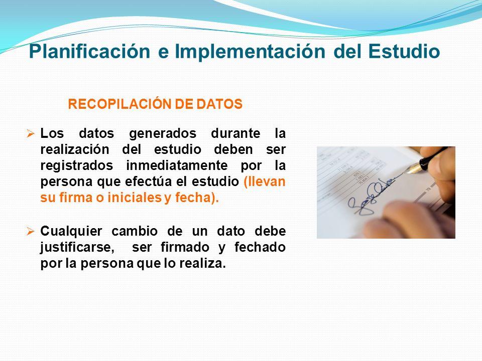 Planificación e Implementación del Estudio RECOPILACIÓN DE DATOS Los datos generados durante la realización del estudio deben ser registrados inmediat