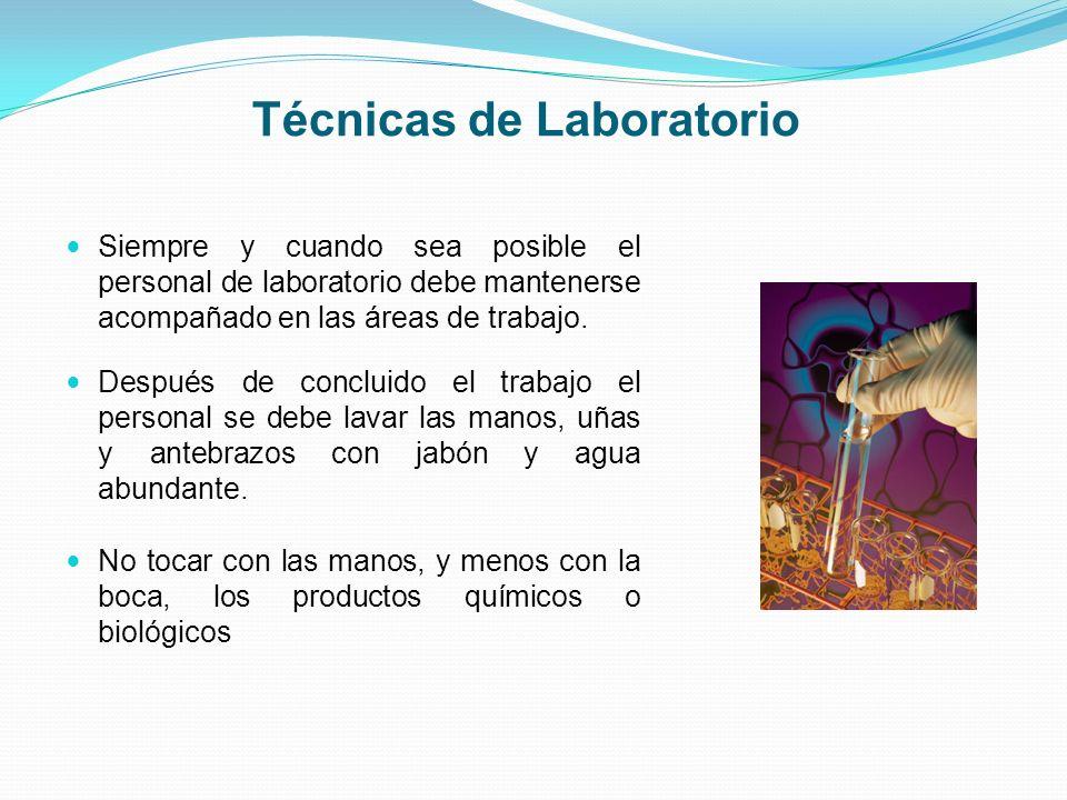 Técnicas de Laboratorio Siempre y cuando sea posible el personal de laboratorio debe mantenerse acompañado en las áreas de trabajo. Después de conclui