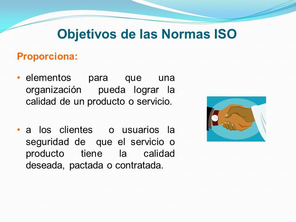 Objetivos de las Normas ISO Proporciona: elementos para que una organización pueda lograr la calidad de un producto o servicio. a los clientes o usuar