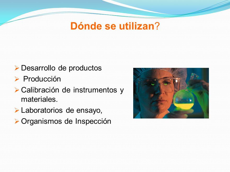 Dónde se utilizan? Desarrollo de productos Producción Calibración de instrumentos y materiales. Laboratorios de ensayo, Organismos de Inspección