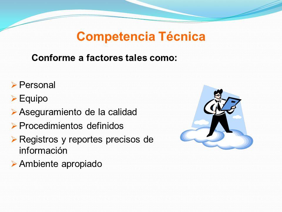 Competencia Técnica Conforme a factores tales como: Personal Equipo Aseguramiento de la calidad Procedimientos definidos Registros y reportes precisos