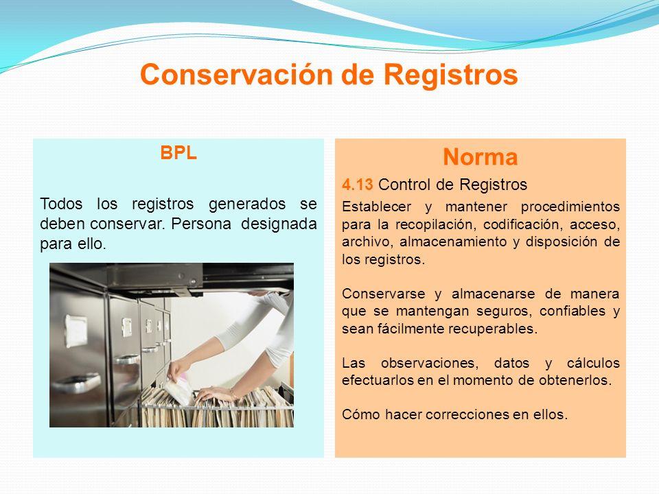 Conservación de Registros BPL Todos los registros generados se deben conservar. Persona designada para ello. Norma 4.13 Control de Registros Establece