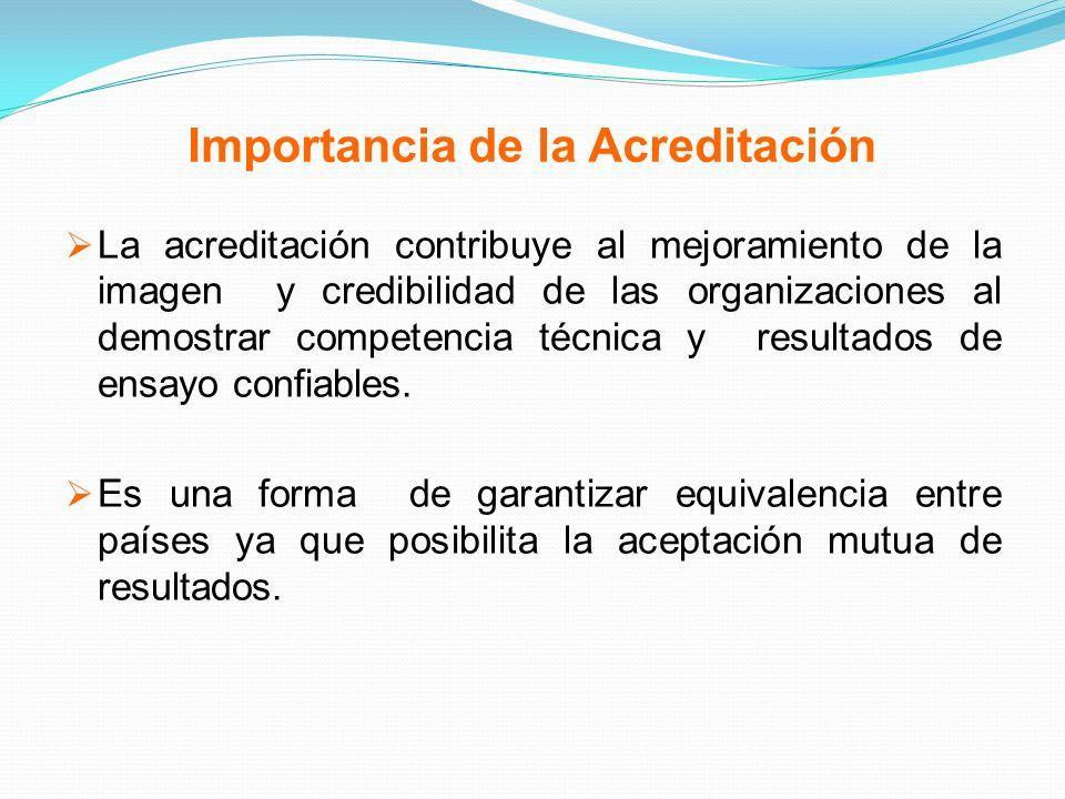 Importancia de la Acreditación La acreditación contribuye al mejoramiento de la imagen y credibilidad de las organizaciones al demostrar competencia t