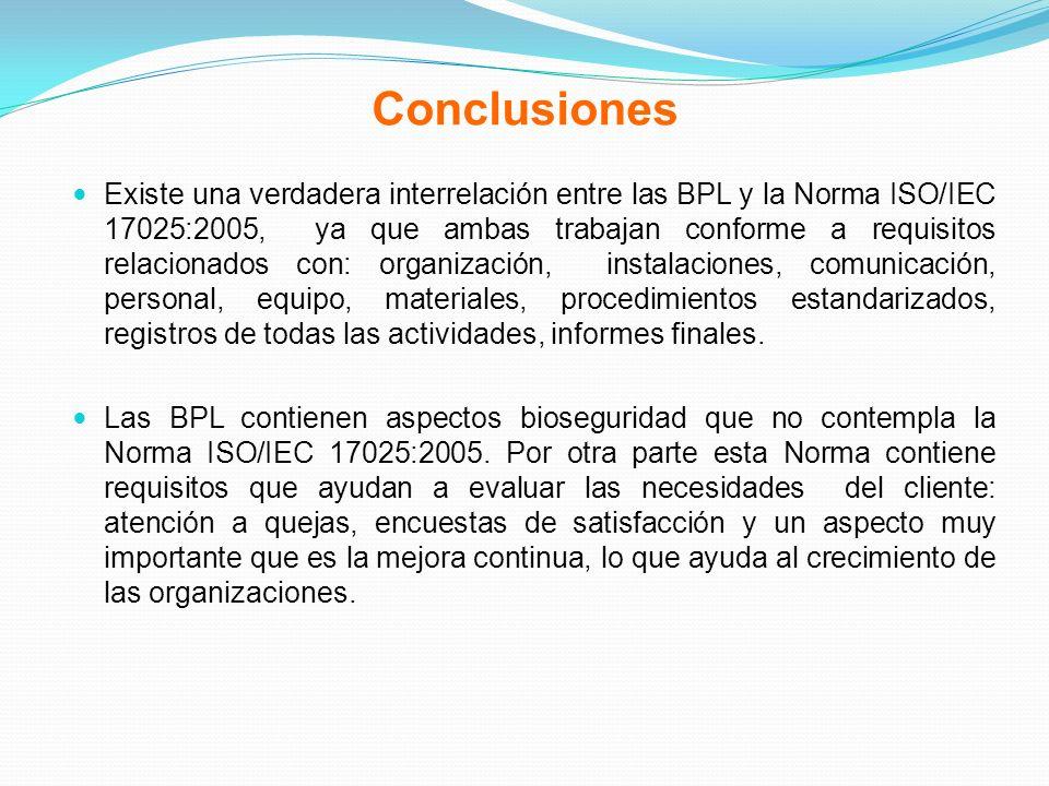 Conclusiones Existe una verdadera interrelación entre las BPL y la Norma ISO/IEC 17025:2005, ya que ambas trabajan conforme a requisitos relacionados