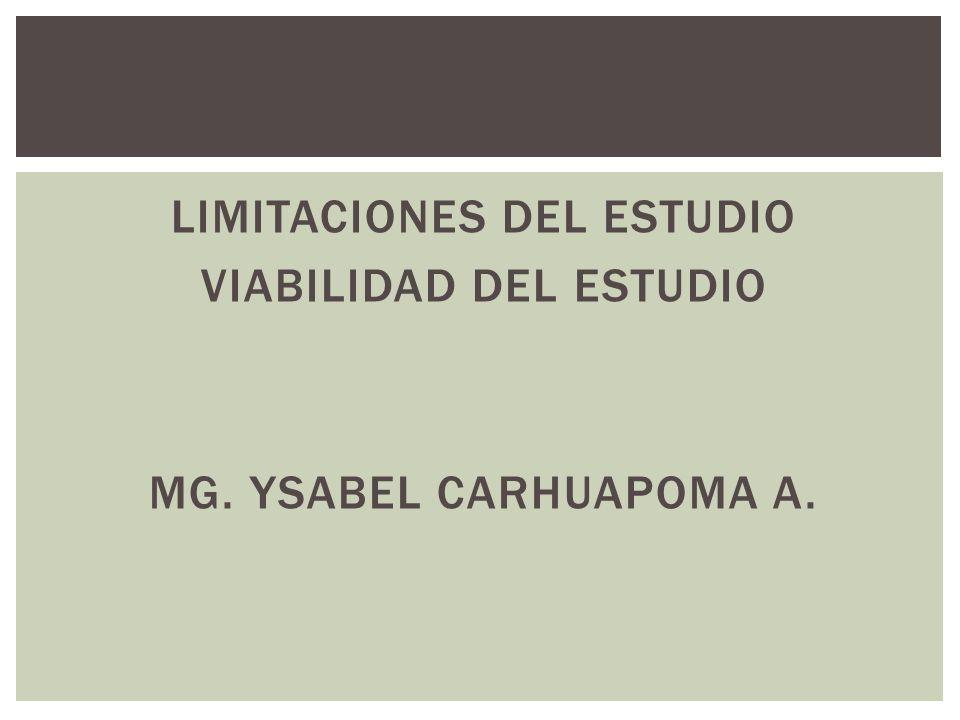LIMITACIONES DEL ESTUDIO VIABILIDAD DEL ESTUDIO MG. YSABEL CARHUAPOMA A.