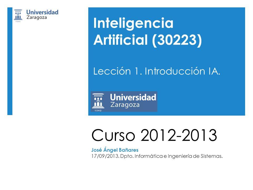 Curso 2012-2013 José Ángel Bañares 17/09/2013. Dpto. Informática e Ingeniería de Sistemas. Inteligencia Artificial (30223) Lección 1. Introducción IA.