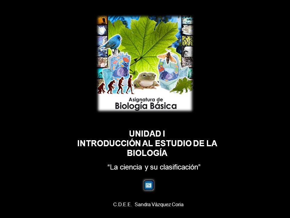 UNIDAD I INTRODUCCIÓN AL ESTUDIO DE LA BIOLOGÍA La ciencia y su clasificación C.D.E.E. Sandra Vázquez Coria