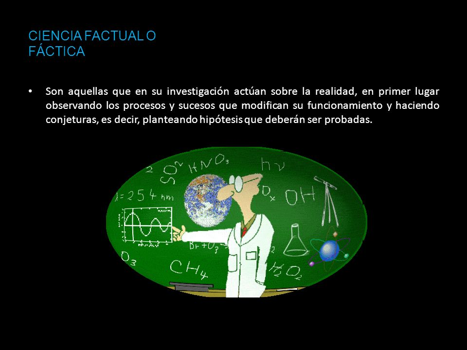 CIENCIA FACTUAL O FÁCTICA Son aquellas que en su investigación actúan sobre la realidad, en primer lugar observando los procesos y sucesos que modific