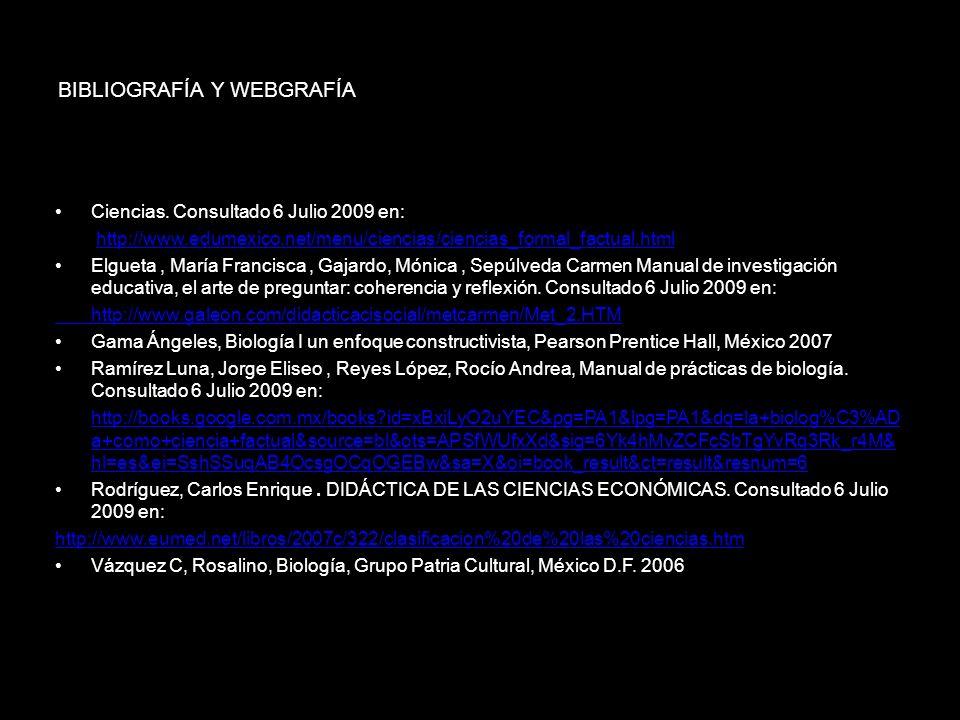 BIBLIOGRAFÍA Y WEBGRAFÍA Ciencias. Consultado 6 Julio 2009 en: http://www.edumexico.net/menu/ciencias/ciencias_formal_factual.html Elgueta, María Fran