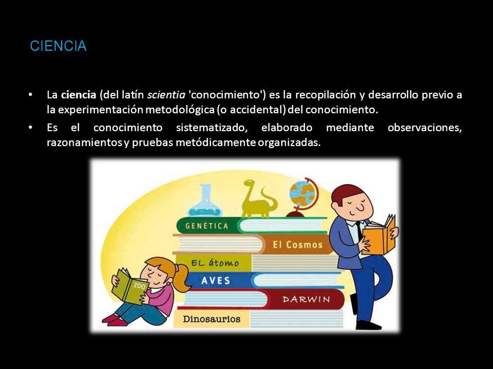 CIENCIA La ciencia (del latín scientia 'conocimiento') es la recopilación y desarrollo previo a la experimentación metodológica (o accidental) del con
