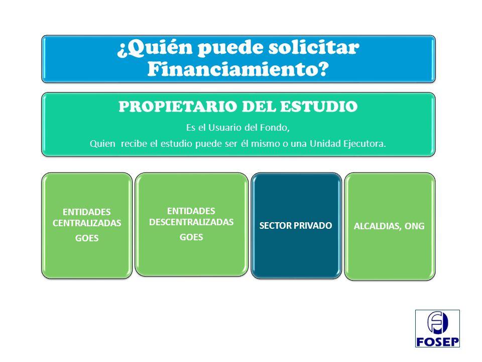 ¿Quién puede solicitar Financiamiento? PROPIETARIO DEL ESTUDIO Es el Usuario del Fondo, Quien recibe el estudio puede ser él mismo o una Unidad Ejecut