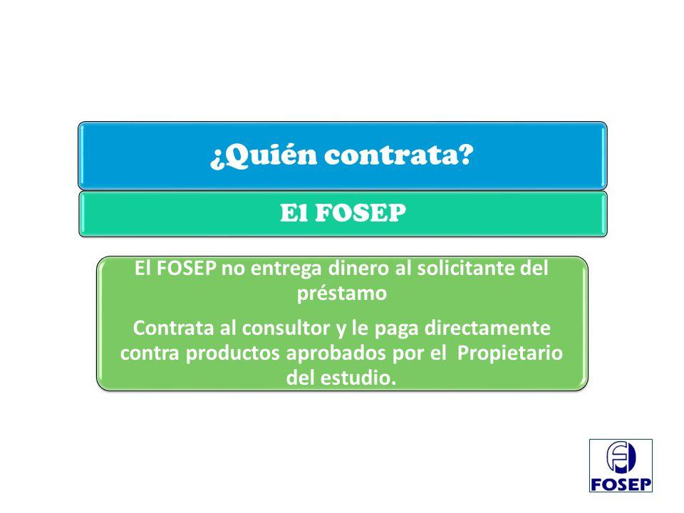 ¿Quién contrata? El FOSEP El FOSEP no entrega dinero al solicitante del préstamo Contrata al consultor y le paga directamente contra productos aprobad