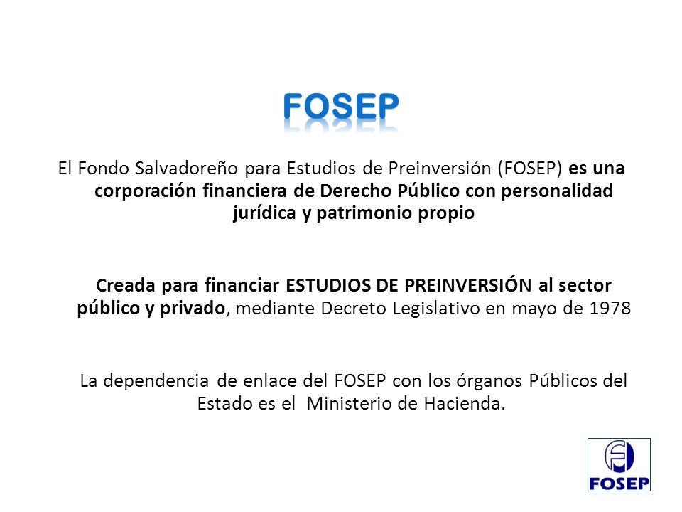 El Fondo Salvadoreño para Estudios de Preinversión (FOSEP) es una corporación financiera de Derecho Público con personalidad jurídica y patrimonio pro