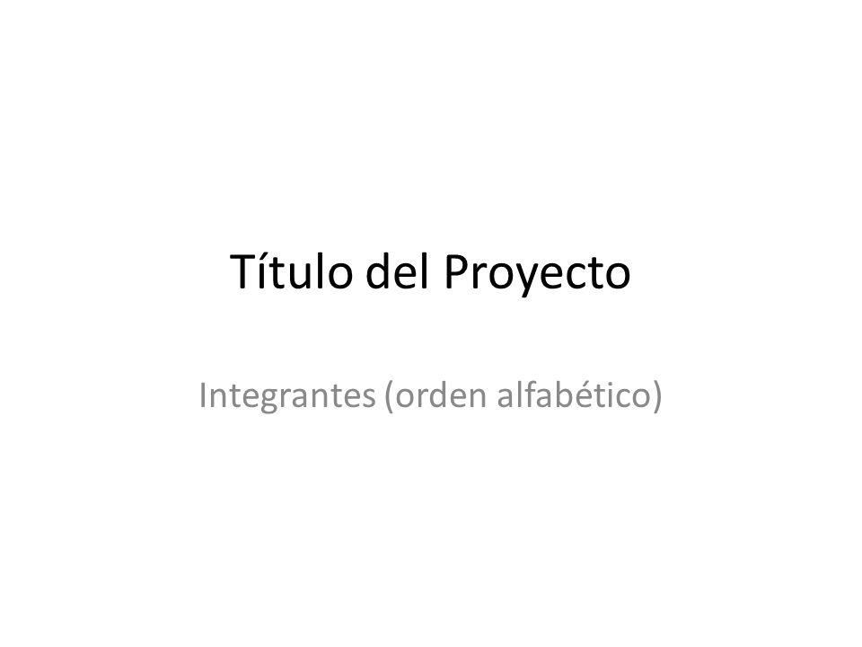 Título del Proyecto Integrantes (orden alfabético)