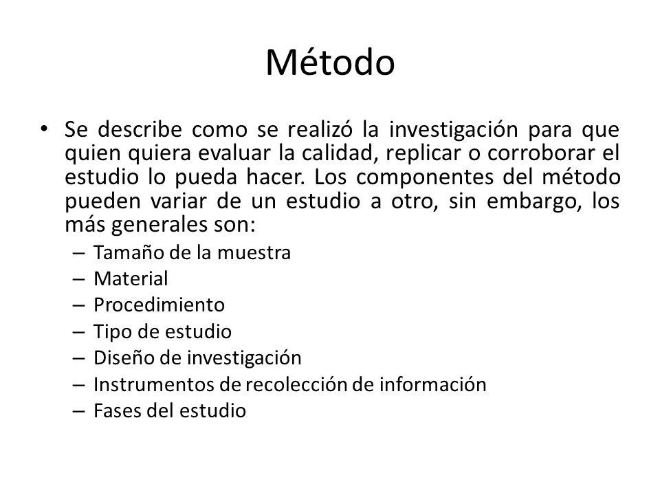 Método Se describe como se realizó la investigación para que quien quiera evaluar la calidad, replicar o corroborar el estudio lo pueda hacer. Los com