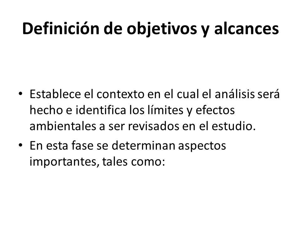 Definición de objetivos y alcances Establece el contexto en el cual el análisis será hecho e identifica los límites y efectos ambientales a ser revisados en el estudio.