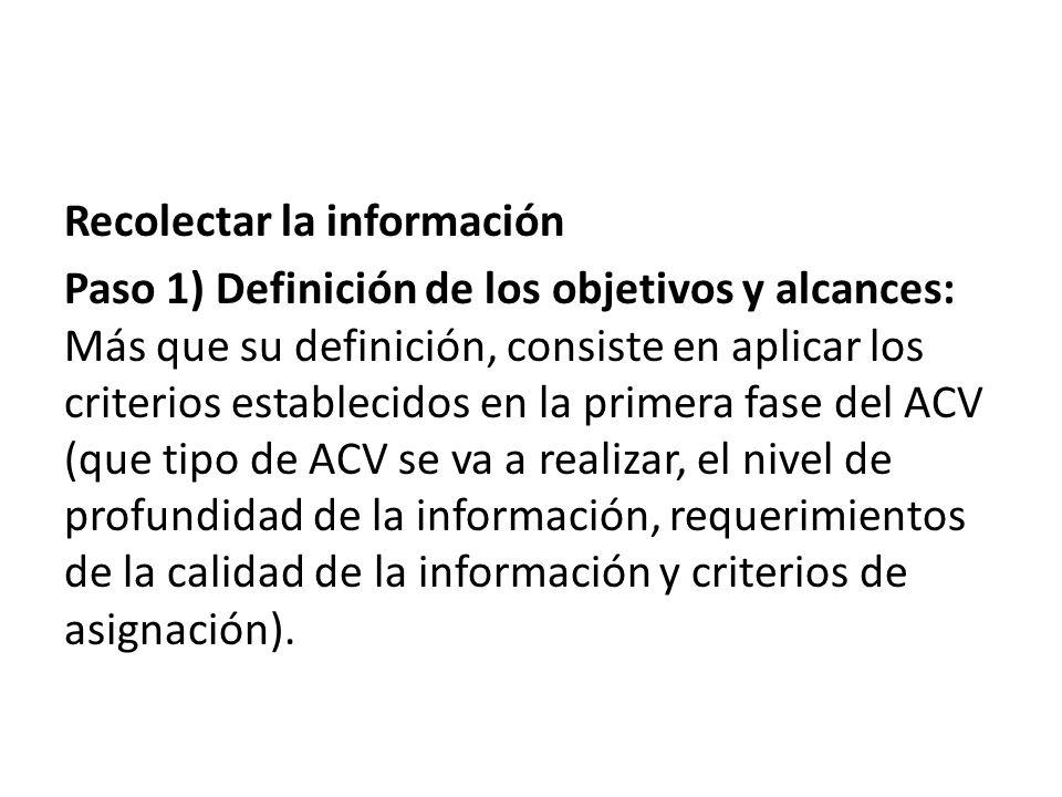Recolectar la información Paso 1) Definición de los objetivos y alcances: Más que su definición, consiste en aplicar los criterios establecidos en la primera fase del ACV (que tipo de ACV se va a realizar, el nivel de profundidad de la información, requerimientos de la calidad de la información y criterios de asignación).