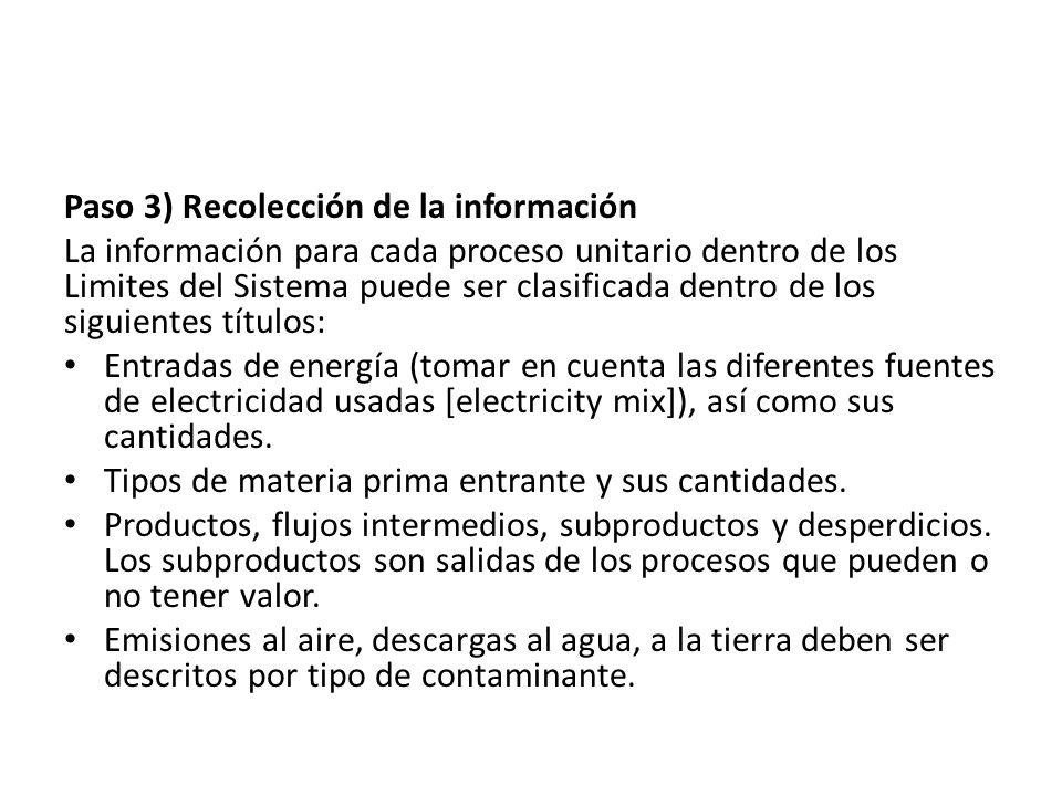 Paso 3) Recolección de la información La información para cada proceso unitario dentro de los Limites del Sistema puede ser clasificada dentro de los siguientes títulos: Entradas de energía (tomar en cuenta las diferentes fuentes de electricidad usadas [electricity mix]), así como sus cantidades.