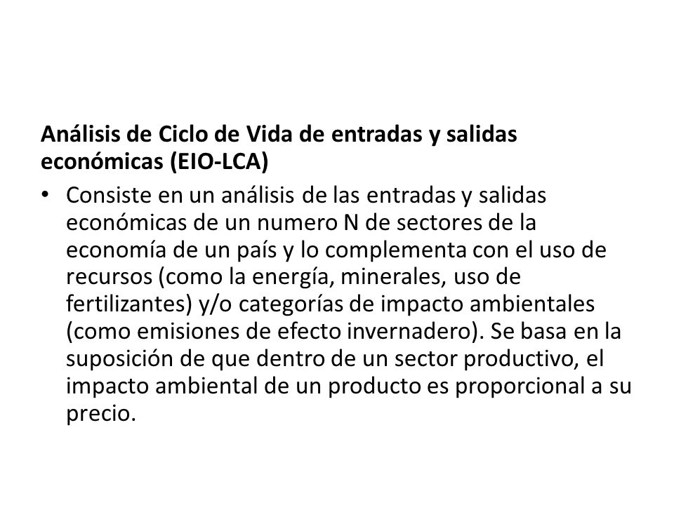 Análisis de Ciclo de Vida de entradas y salidas económicas (EIO-LCA) Consiste en un análisis de las entradas y salidas económicas de un numero N de sectores de la economía de un país y lo complementa con el uso de recursos (como la energía, minerales, uso de fertilizantes) y/o categorías de impacto ambientales (como emisiones de efecto invernadero).