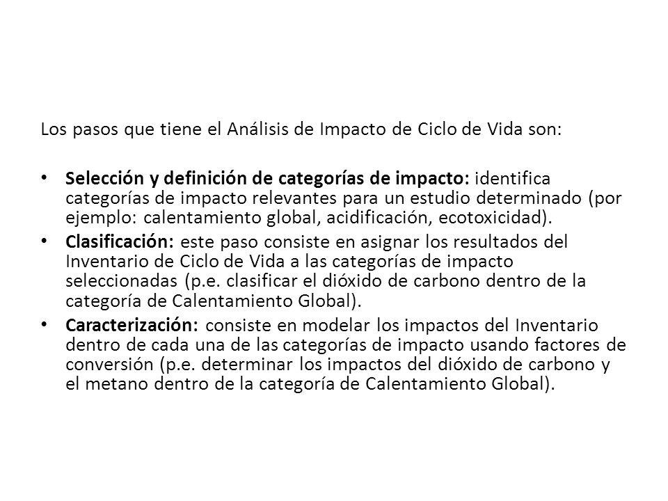 Los pasos que tiene el Análisis de Impacto de Ciclo de Vida son: Selección y definición de categorías de impacto: identifica categorías de impacto relevantes para un estudio determinado (por ejemplo: calentamiento global, acidificación, ecotoxicidad).