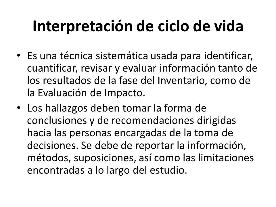 Interpretación de ciclo de vida Es una técnica sistemática usada para identificar, cuantificar, revisar y evaluar información tanto de los resultados de la fase del Inventario, como de la Evaluación de Impacto.
