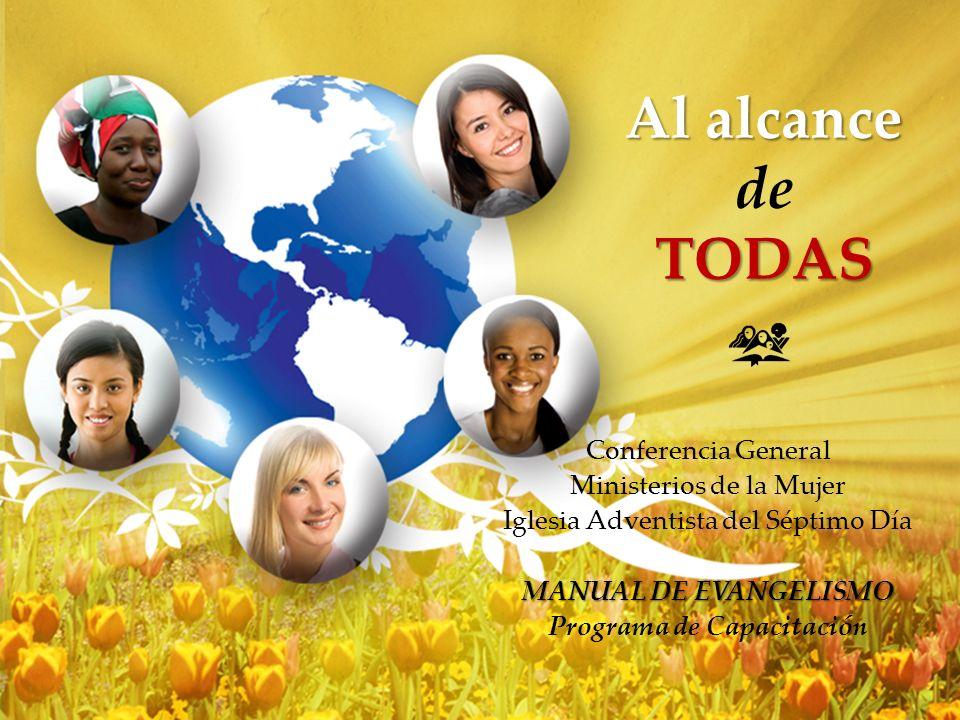 Al alcance TODAS Al alcance de TODAS Conferencia General Ministerios de la Mujer Iglesia Adventista del Séptimo Día MANUAL DE EVANGELISMO Programa de