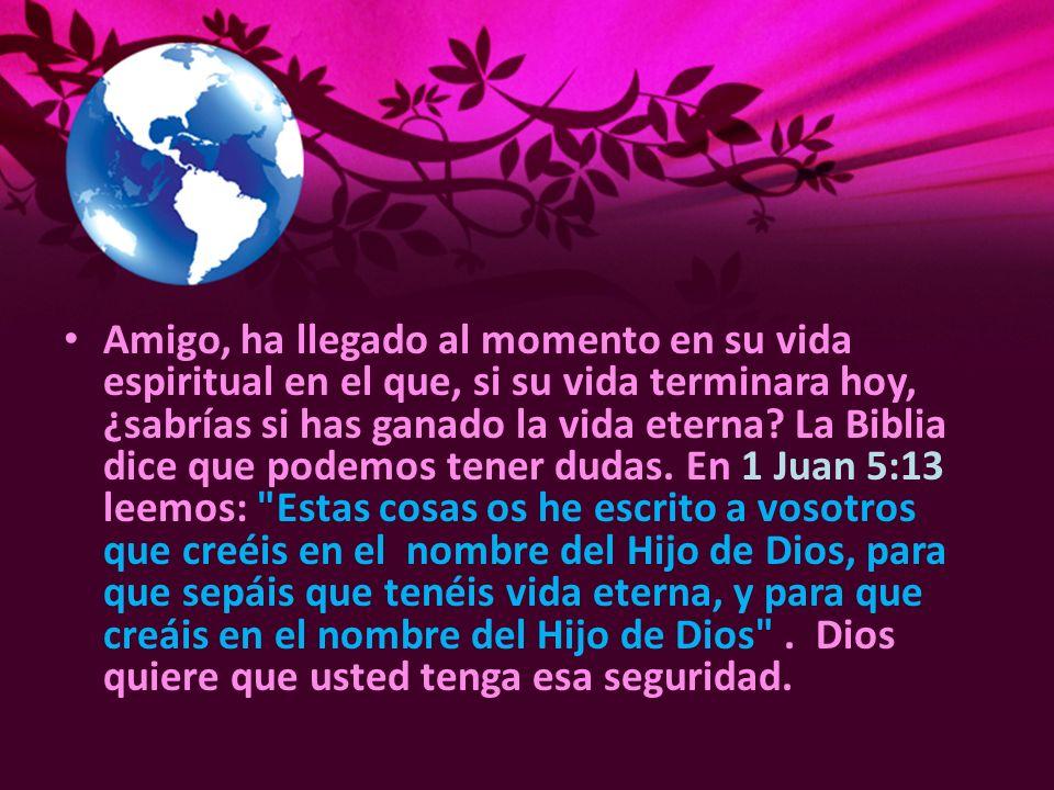 Amigo, ha llegado al momento en su vida espiritual en el que, si su vida terminara hoy, ¿sabrías si has ganado la vida eterna? La Biblia dice que pode
