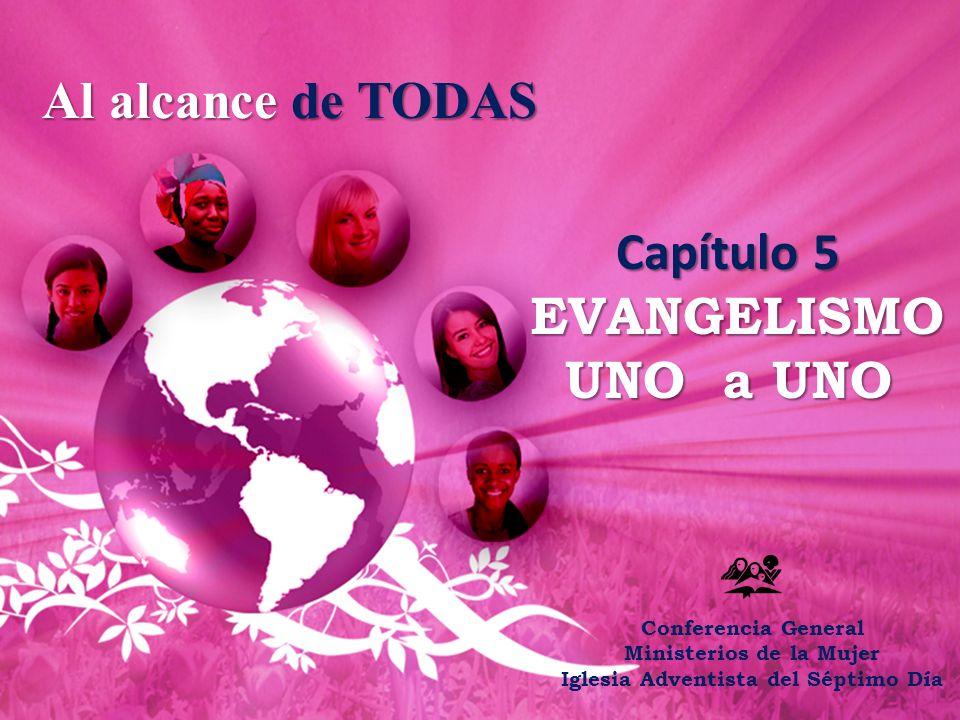 Al alcance de TODAS Capítulo 5 EVANGELISMO UNO a UNO Conferencia General Ministerios de la Mujer Iglesia Adventista del Séptimo Día