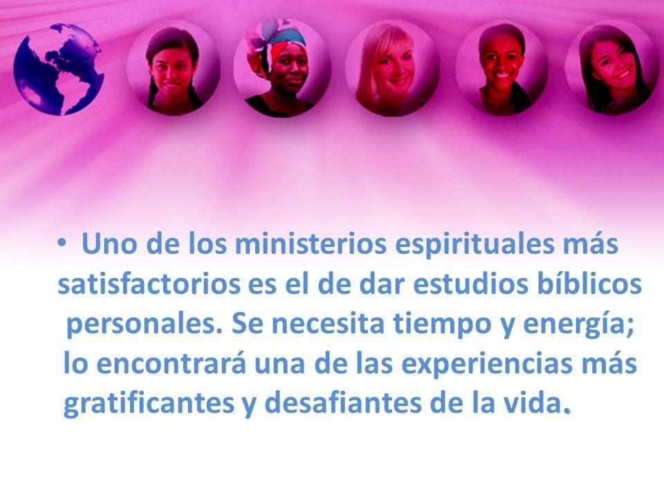 . Uno de los ministerios espirituales más satisfactorios es el de dar estudios bíblicos personales. Se necesita tiempo y energía; lo encontrará una de