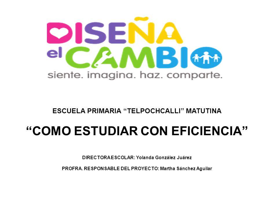 ESCUELA PRIMARIA TELPOCHCALLI MATUTINA COMO ESTUDIAR CON EFICIENCIA DIRECTORA ESCOLAR: Yolanda González Juárez PROFRA. RESPONSABLE DEL PROYECTO: Marth