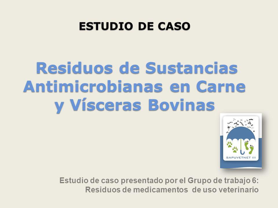 ESTUDIO DE CASO Residuos de Sustancias Antimicrobianas en Carne y Vísceras Bovinas Estudio de caso presentado por el Grupo de trabajo 6: Residuos de m