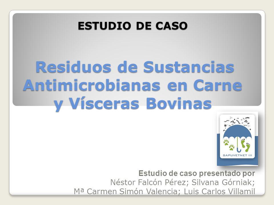 ESTUDIO DE CASO Residuos de Sustancias Antimicrobianas en Carne y Vísceras Bovinas Estudio de caso presentado por Néstor Falcón Pérez; Silvana Górniak