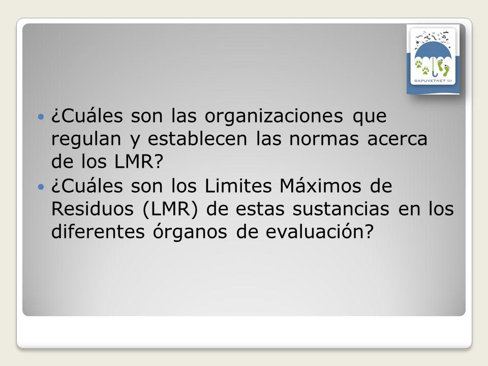 ¿Cuáles son las organizaciones que regulan y establecen las normas acerca de los LMR? ¿Cuáles son los Limites Máximos de Residuos (LMR) de estas susta