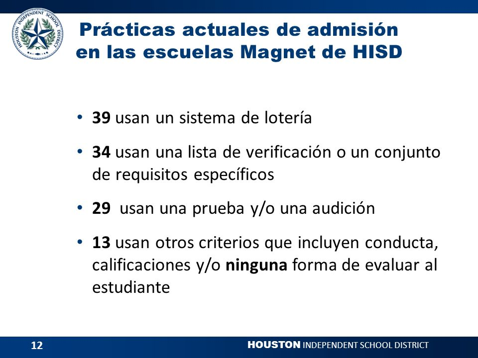 HOUSTON INDEPENDENT SCHOOL DISTRICT 12 Prácticas actuales de admisión en las escuelas Magnet de HISD 39 usan un sistema de lotería 34 usan una lista de verificación o un conjunto de requisitos específicos 29 usan una prueba y/o una audición 13 usan otros criterios que incluyen conducta, calificaciones y/o ninguna forma de evaluar al estudiante