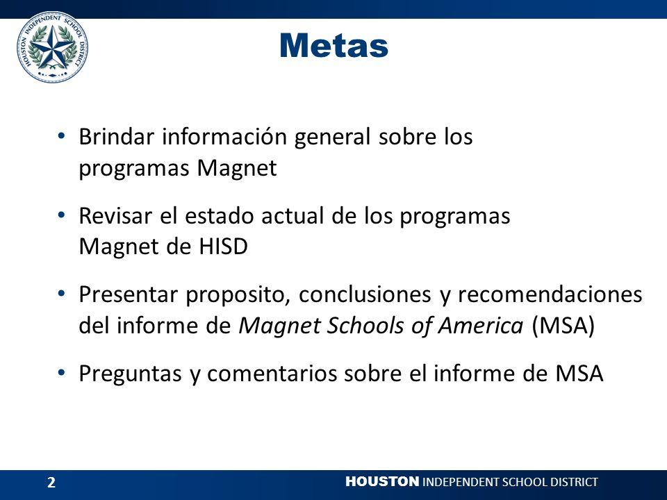 HOUSTON INDEPENDENT SCHOOL DISTRICT 2 Metas Brindar información general sobre los programas Magnet Revisar el estado actual de los programas Magnet de HISD Presentar proposito, conclusiones y recomendaciones del informe de Magnet Schools of America (MSA) Preguntas y comentarios sobre el informe de MSA