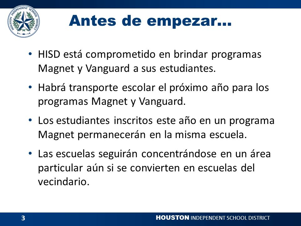 HOUSTON INDEPENDENT SCHOOL DISTRICT 3 Antes de empezar… HISD está comprometido en brindar programas Magnet y Vanguard a sus estudiantes.