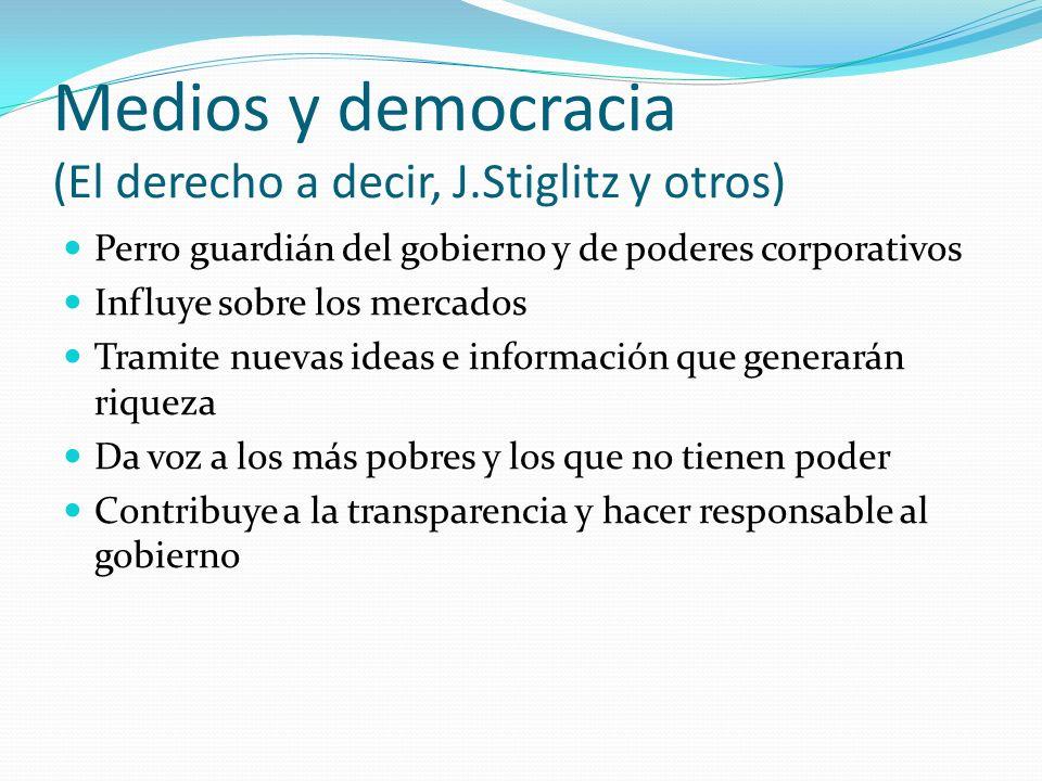 Medios y democracia (El derecho a decir, J.Stiglitz y otros) Perro guardián del gobierno y de poderes corporativos Influye sobre los mercados Tramite nuevas ideas e información que generarán riqueza Da voz a los más pobres y los que no tienen poder Contribuye a la transparencia y hacer responsable al gobierno