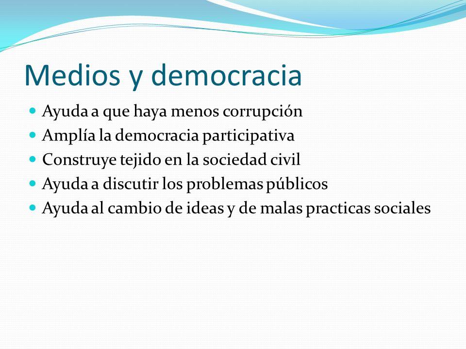Medios y democracia Ayuda a que haya menos corrupción Amplía la democracia participativa Construye tejido en la sociedad civil Ayuda a discutir los problemas públicos Ayuda al cambio de ideas y de malas practicas sociales