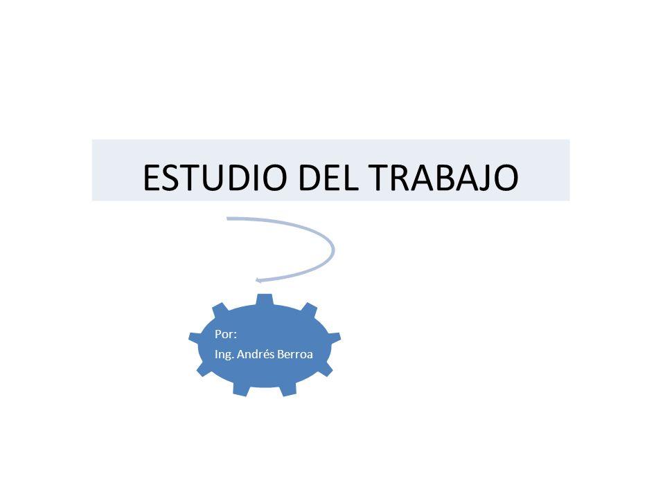 Por: Ing. Andrés Berroa ESTUDIO DEL TRABAJO