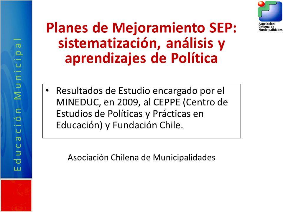 Educación Municipal Planes de Mejoramiento SEP: sistematización, análisis y aprendizajes de Política Resultados de Estudio encargado por el MINEDUC, en 2009, al CEPPE (Centro de Estudios de Políticas y Prácticas en Educación) y Fundación Chile.