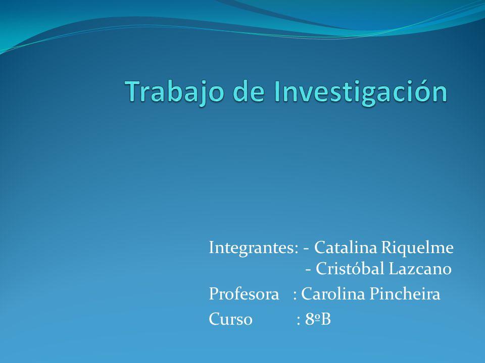 Integrantes: - Catalina Riquelme - Cristóbal Lazcano Profesora : Carolina Pincheira Curso : 8ºB