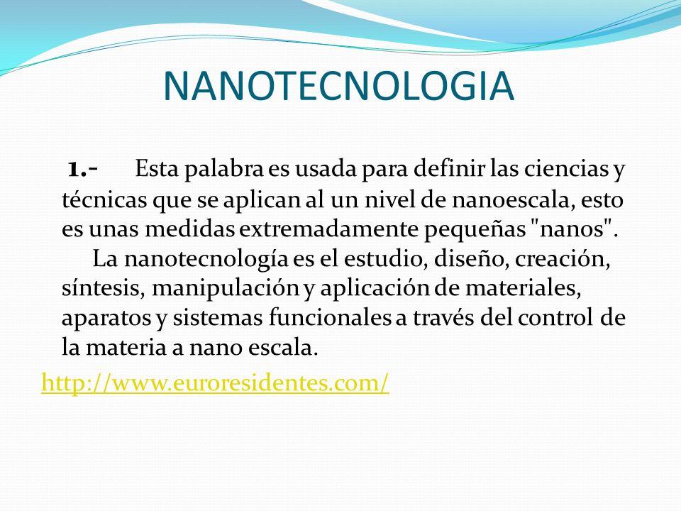 NANOTECNOLOGIA 1.- Esta palabra es usada para definir las ciencias y técnicas que se aplican al un nivel de nanoescala, esto es unas medidas extremada