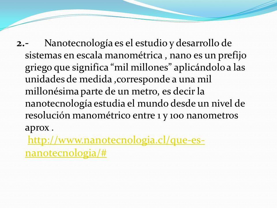 2.- Nanotecnología es el estudio y desarrollo de sistemas en escala manométrica, nano es un prefijo griego que significa mil millones aplicándolo a la
