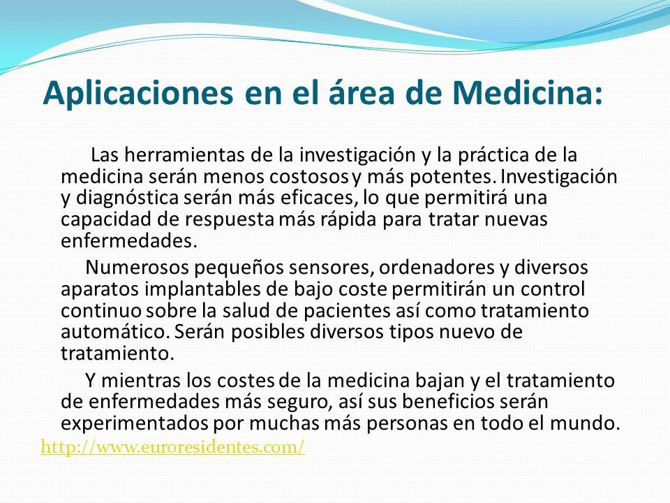 Aplicaciones en el área de Medicina: Las herramientas de la investigación y la práctica de la medicina serán menos costosos y más potentes. Investigac